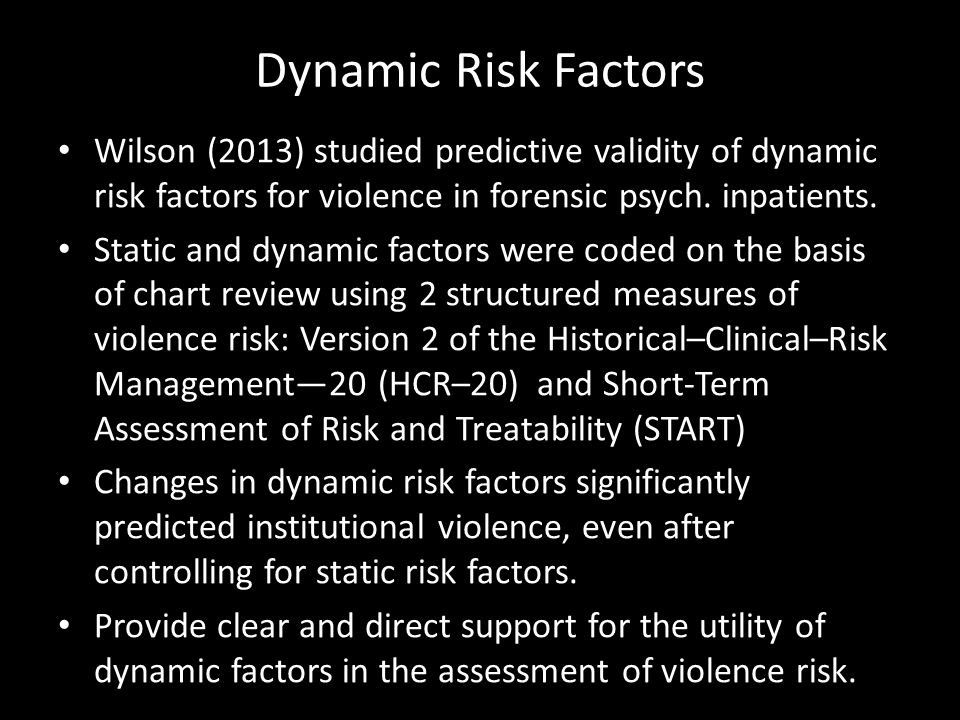 Dynamic Risk Factors Wilson (2013) studied predictive validity of dynamic risk factors for violence in forensic psych. inpatients. Static and dynamic