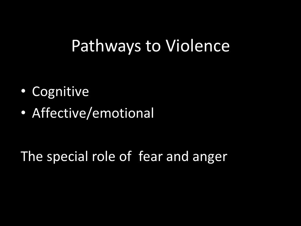 Pathways to Violence Cognitive Affective/emotional The special role of fear and anger