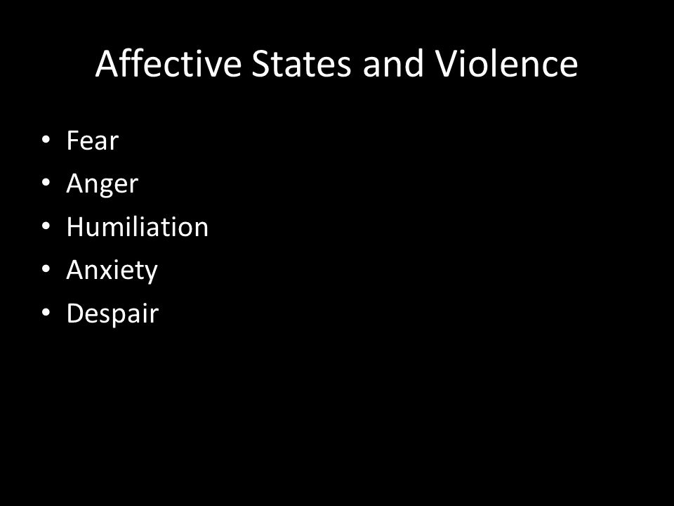 Affective States and Violence Fear Anger Humiliation Anxiety Despair