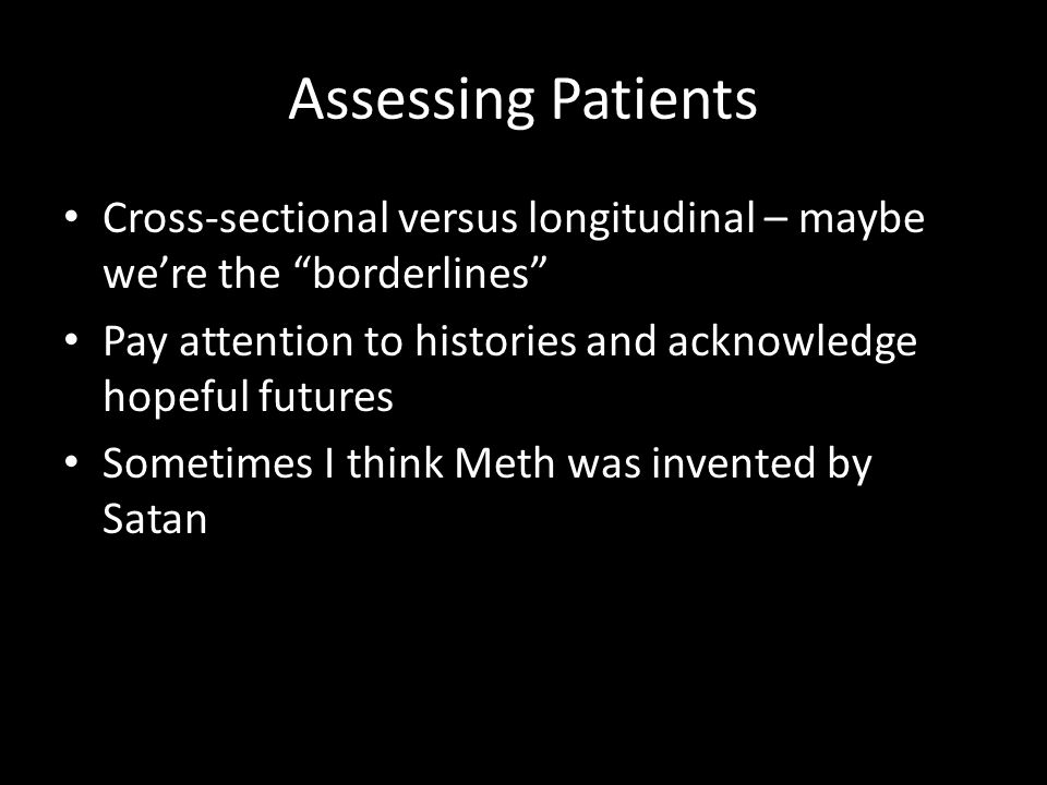 "Assessing Patients Cross-sectional versus longitudinal – maybe we're the ""borderlines"" Pay attention to histories and acknowledge hopeful futures Some"