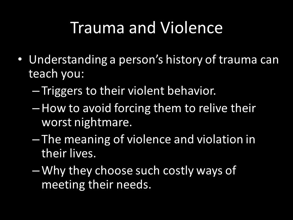 Trauma and Violence Understanding a person's history of trauma can teach you: – Triggers to their violent behavior. – How to avoid forcing them to rel