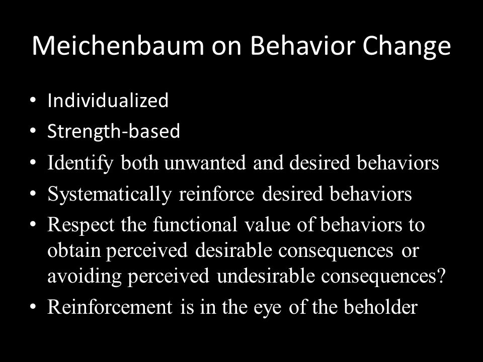 Meichenbaum on Behavior Change Individualized Strength-based Identify both unwanted and desired behaviors Systematically reinforce desired behaviors R