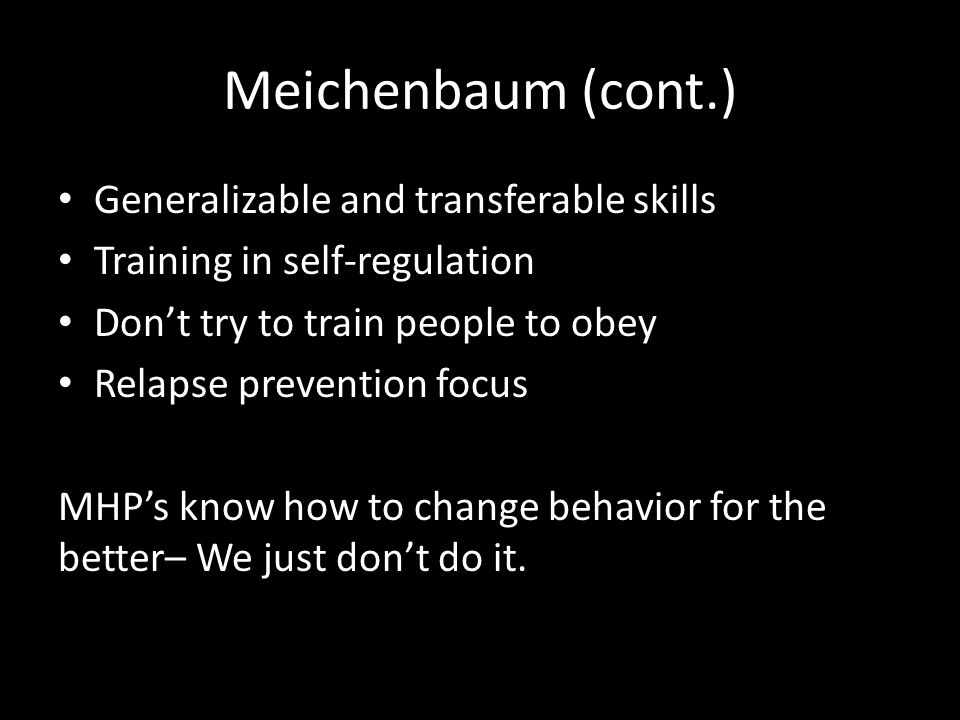 Meichenbaum (cont.) Generalizable and transferable skills Training in self-regulation Don't try to train people to obey Relapse prevention focus MHP's