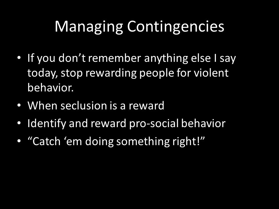 Managing Contingencies If you don't remember anything else I say today, stop rewarding people for violent behavior. When seclusion is a reward Identif