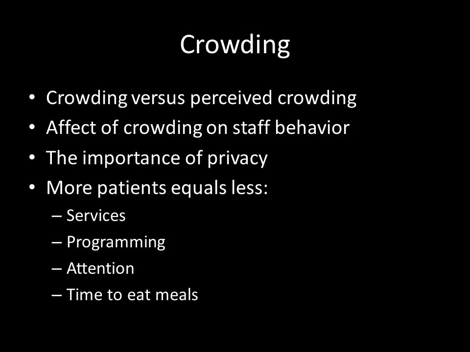 Crowding Crowding versus perceived crowding Affect of crowding on staff behavior The importance of privacy More patients equals less: – Services – Pro