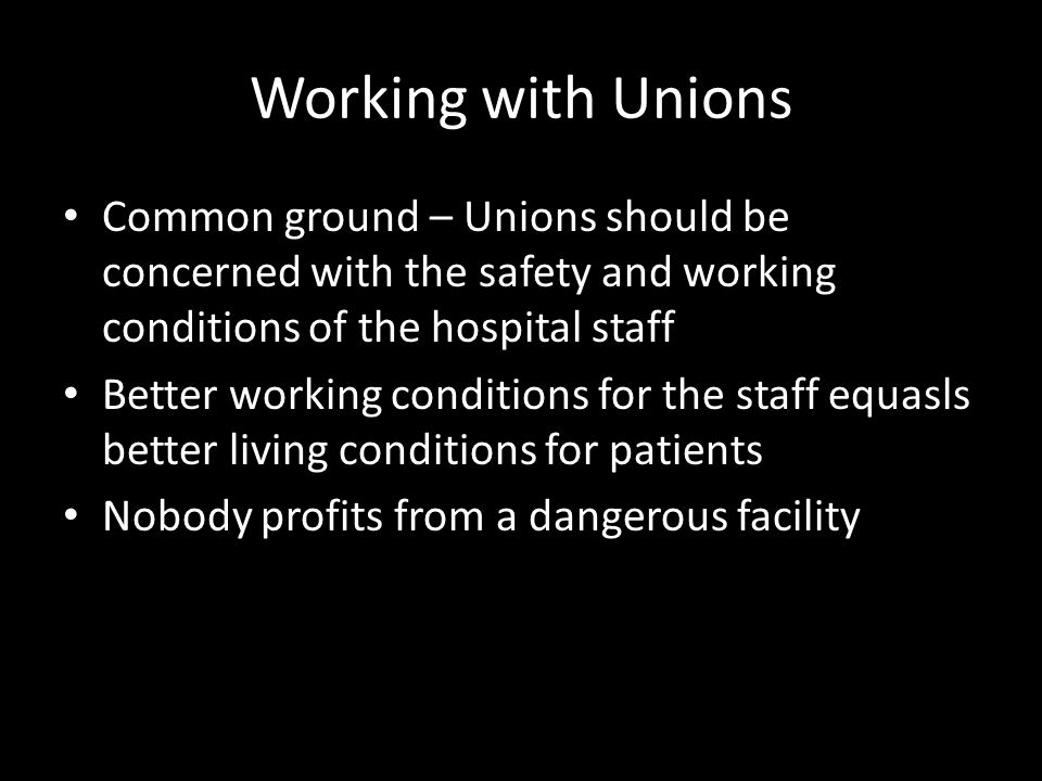 Working with Unions Common ground – Unions should be concerned with the safety and working conditions of the hospital staff Better working conditions