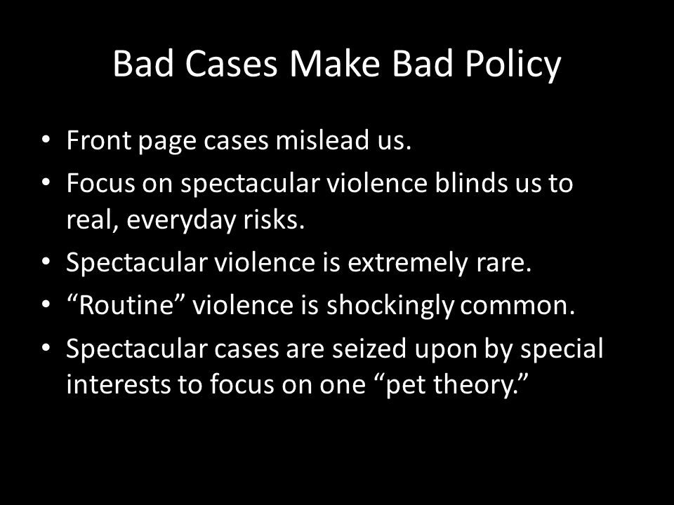Bad Cases Make Bad Policy Front page cases mislead us. Focus on spectacular violence blinds us to real, everyday risks. Spectacular violence is extrem