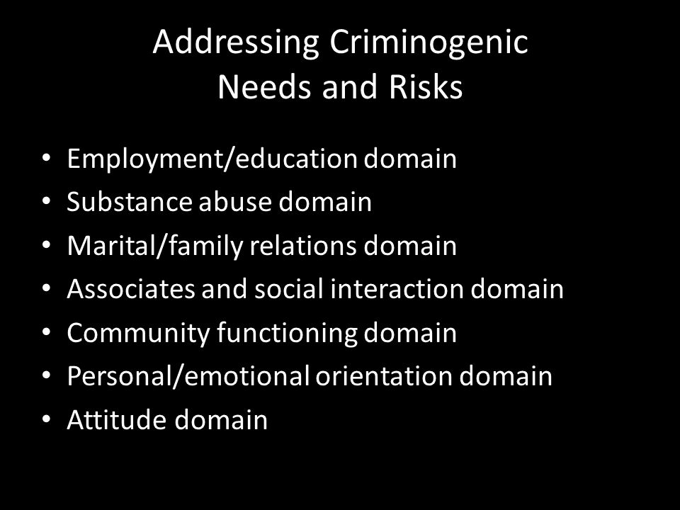 Addressing Criminogenic Needs and Risks Employment/education domain Substance abuse domain Marital/family relations domain Associates and social inter