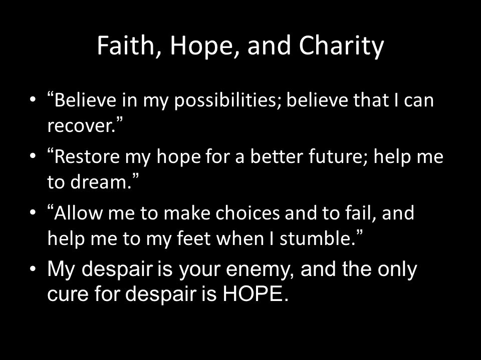 "Faith, Hope, and Charity "" Believe in my possibilities; believe that I can recover. "" "" Restore my hope for a better future; help me to dream. "" "" All"
