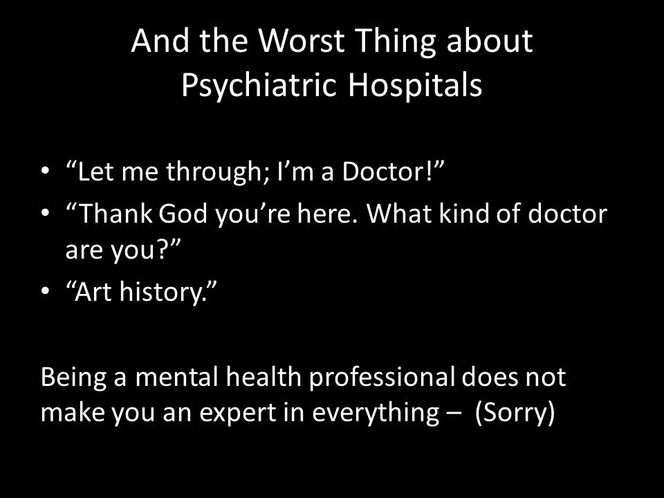 "And the Worst Thing about Psychiatric Hospitals ""Let me through; I'm a Doctor!"" ""Thank God you're here. What kind of doctor are you?"" ""Art history."" B"