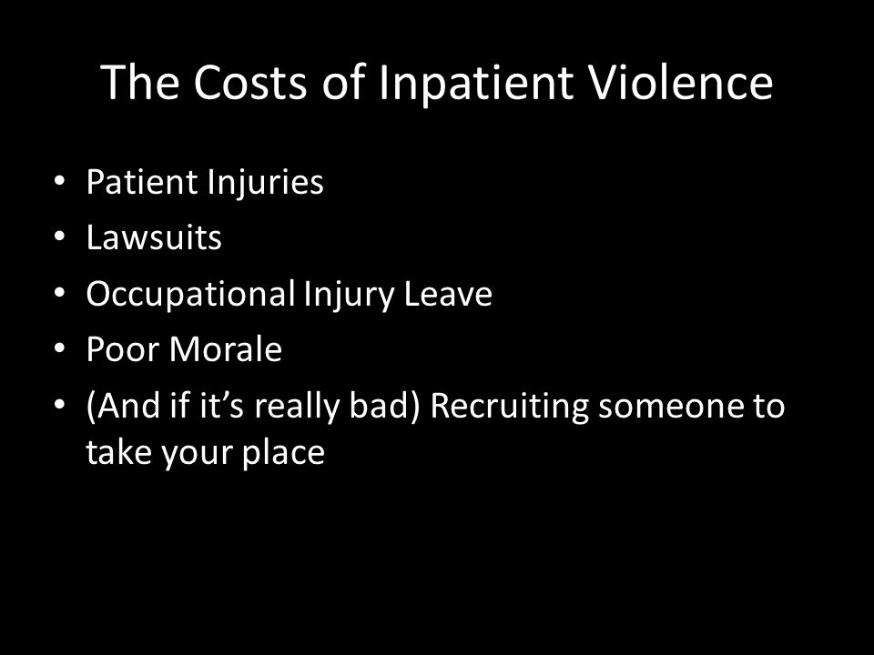 The Costs of Inpatient Violence Patient Injuries Lawsuits Occupational Injury Leave Poor Morale (And if it's really bad) Recruiting someone to take yo
