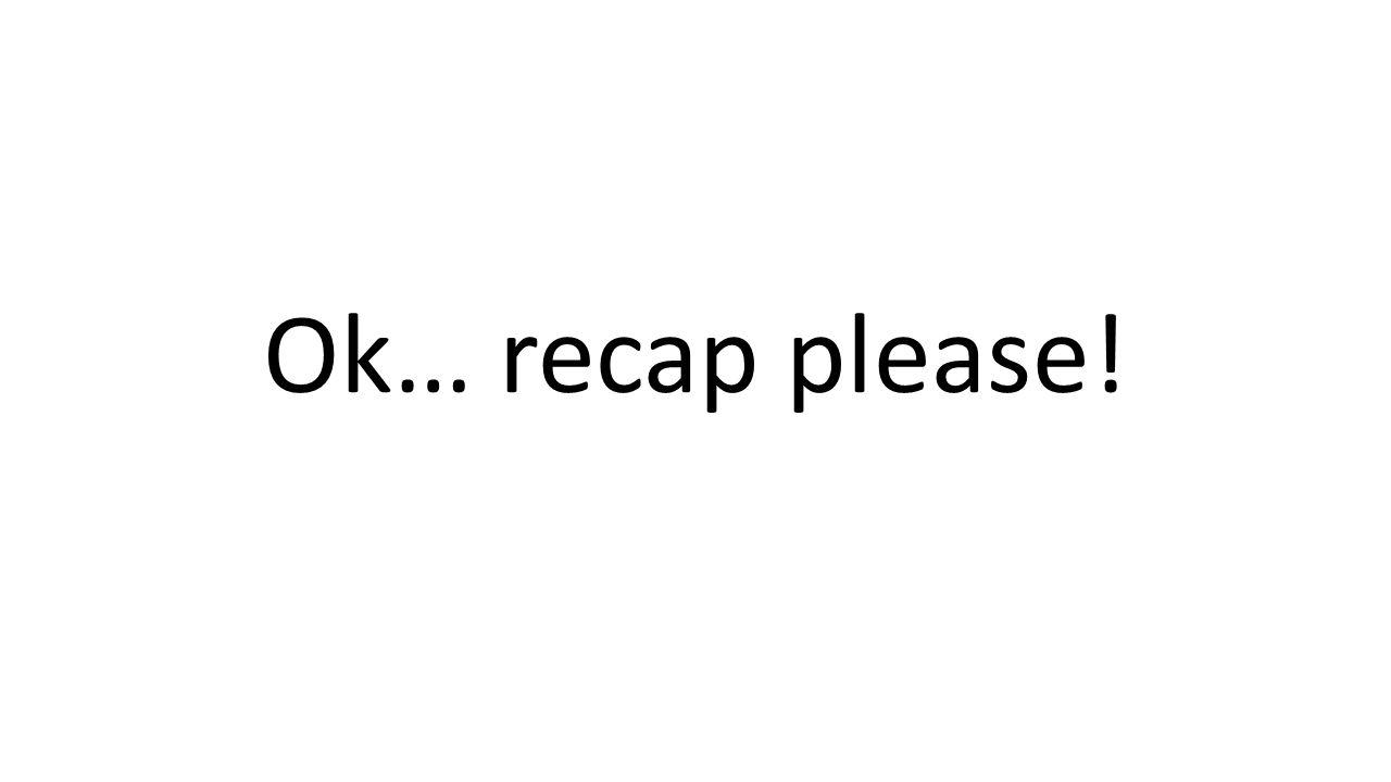 Ok… recap please!