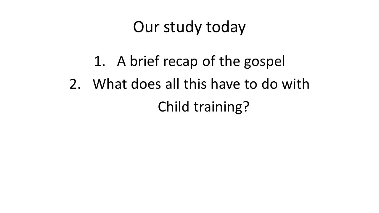 Our study today 1.A brief recap of the gospel 2.What does all this have to do with Child training