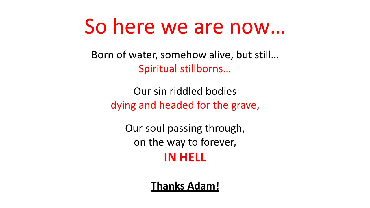 3 deaths Adams work ------------- Our consequence Spiritual death soul separated from God Are dead Now born spiritually dead Physical death Soul (and spirit) separate from body Will die Later physically dying Eternal death Soul dies, forever Be dead Forever but not if you have the gift of eternal life
