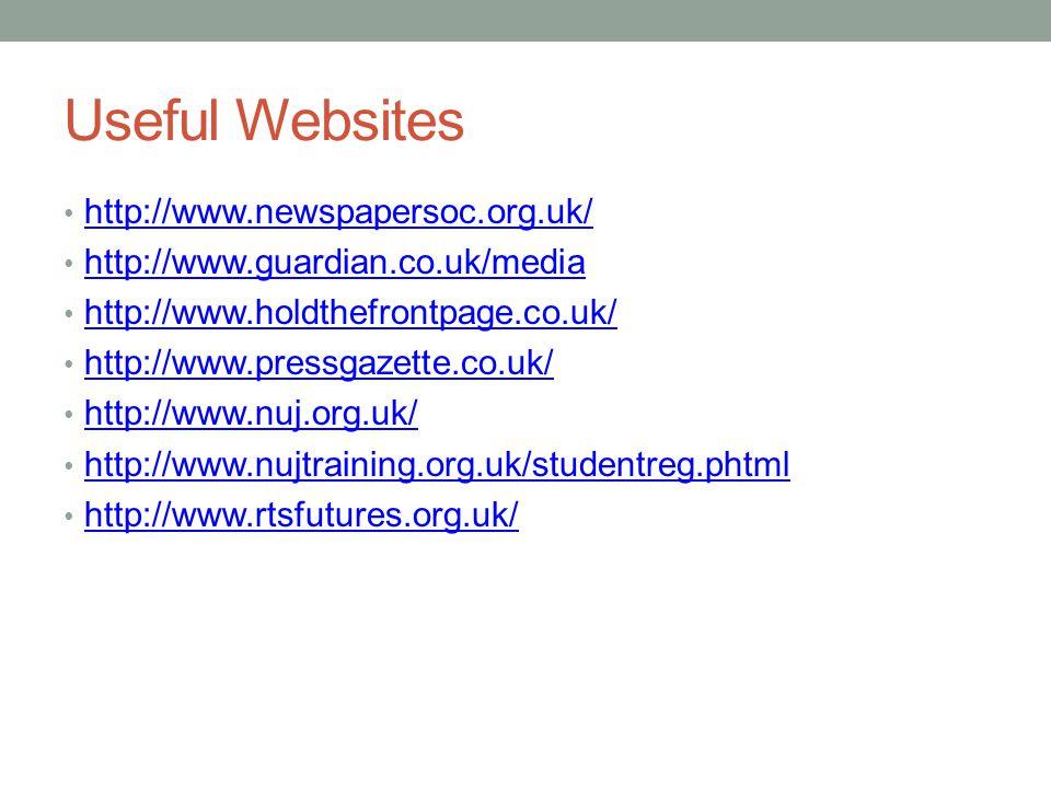 Useful Websites http://www.newspapersoc.org.uk/ http://www.guardian.co.uk/media http://www.holdthefrontpage.co.uk/ http://www.pressgazette.co.uk/ http://www.nuj.org.uk/ http://www.nujtraining.org.uk/studentreg.phtml http://www.rtsfutures.org.uk/