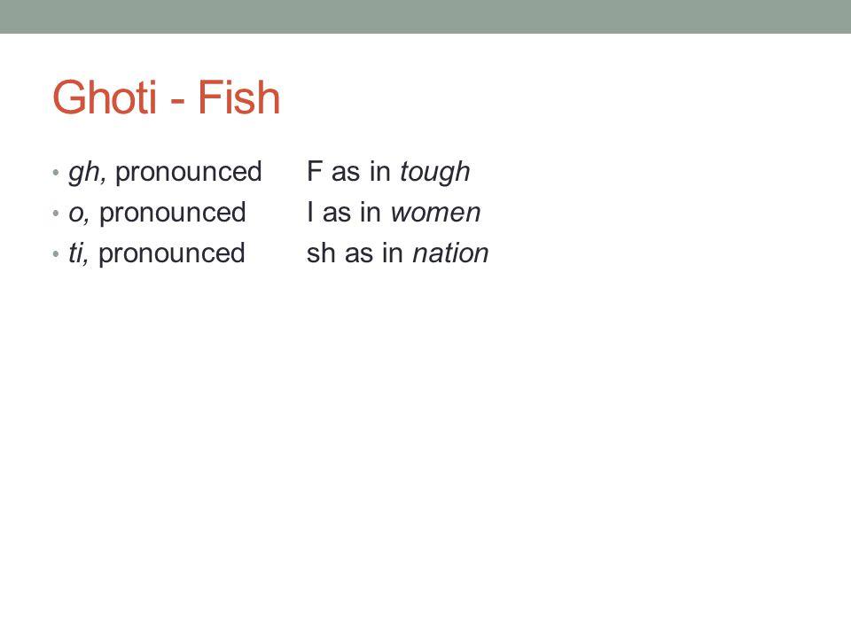 Ghoti - Fish gh, pronounced F as in tough o, pronounced I as in women ti, pronounced sh as in nation