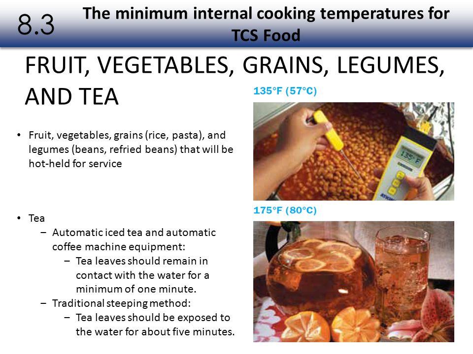FRUIT, VEGETABLES, GRAINS, LEGUMES, AND TEA The minimum internal cooking temperatures for TCS Food 8.3 Fruit, vegetables, grains (rice, pasta), and le