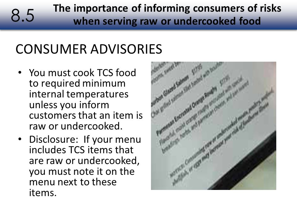 You must cook TCS food to required minimum internal temperatures unless you inform customers that an item is raw or undercooked. Disclosure: If your m