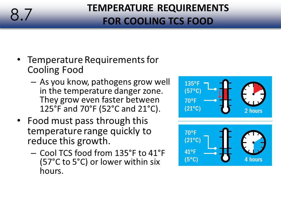 Temperature Requirements for Cooling Food – As you know, pathogens grow well in the temperature danger zone. They grow even faster between 125°F and 7