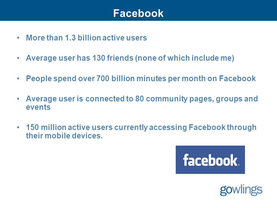 Facebook More than 1.3 billion active users Average user has 130 friends (none of which include me) People spend over 700 billion minutes per month on Facebook Average user is connected to 80 community pages, groups and events 150 million active users currently accessing Facebook through their mobile devices.