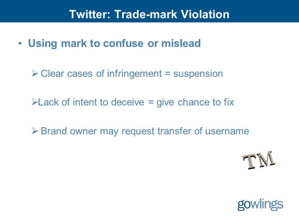 Twitter: Trade-mark Violation Using mark to confuse or mislead  Clear cases of infringement = suspension  Lack of intent to deceive = give chance to fix  Brand owner may request transfer of username