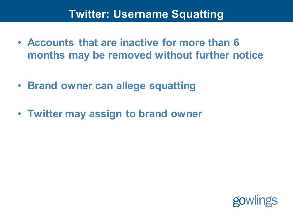 Twitter: Username Squatting Accounts that are inactive for more than 6 months may be removed without further notice Brand owner can allege squatting Twitter may assign to brand owner