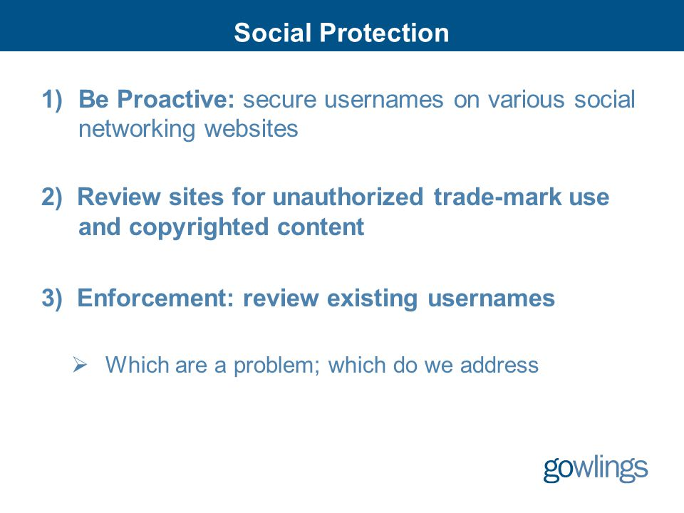 Social Protection 1)Be Proactive: secure usernames on various social networking websites 2) Review sites for unauthorized trade-mark use and copyrighted content 3) Enforcement: review existing usernames  Which are a problem; which do we address