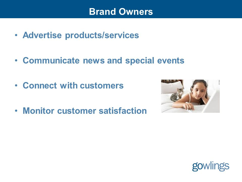 Brand Owners Advertise products/services Communicate news and special events Connect with customers Monitor customer satisfaction