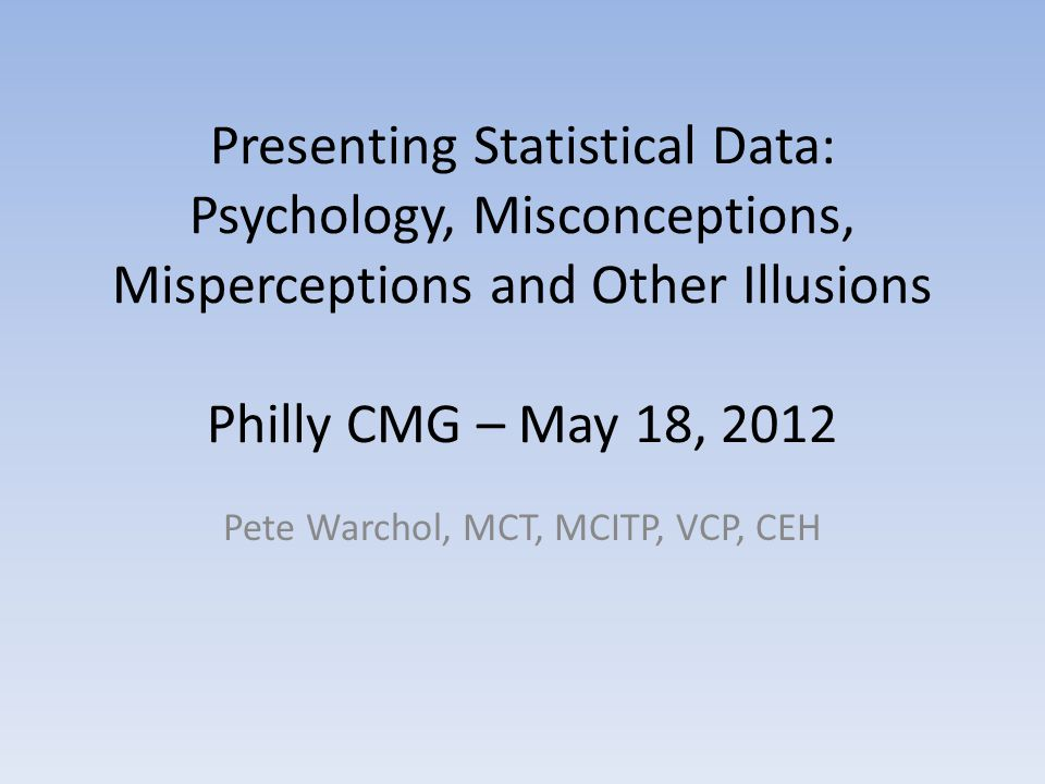 Presenting Statistical Data: Psychology, Misconceptions, Misperceptions and Other Illusions Philly CMG – May 18, 2012 Pete Warchol, MCT, MCITP, VCP, C