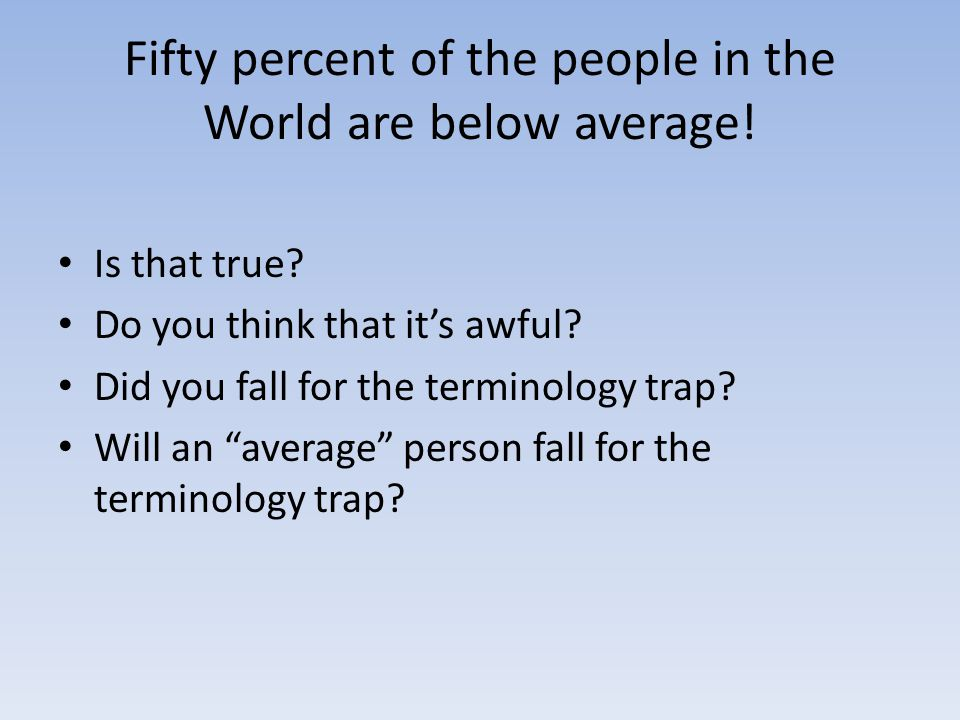 Fifty percent of the people in the World are below average! Is that true? Do you think that it's awful? Did you fall for the terminology trap? Will an