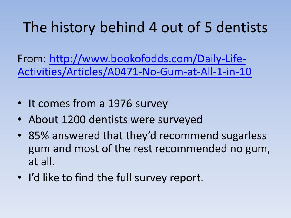 The history behind 4 out of 5 dentists From: http://www.bookofodds.com/Daily-Life- Activities/Articles/A0471-No-Gum-at-All-1-in-10http://www.bookofodds.com/Daily-Life- Activities/Articles/A0471-No-Gum-at-All-1-in-10 It comes from a 1976 survey About 1200 dentists were surveyed 85% answered that they'd recommend sugarless gum and most of the rest recommended no gum, at all.