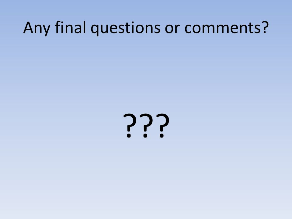 Any final questions or comments? ???