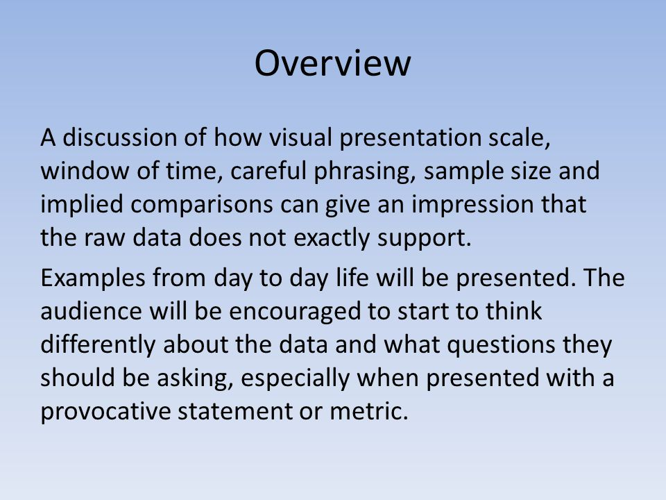 Overview A discussion of how visual presentation scale, window of time, careful phrasing, sample size and implied comparisons can give an impression that the raw data does not exactly support.