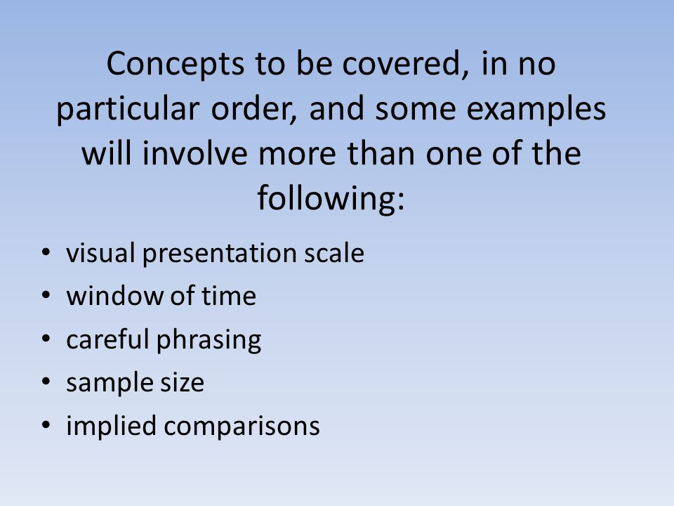 Concepts to be covered, in no particular order, and some examples will involve more than one of the following: visual presentation scale window of time careful phrasing sample size implied comparisons