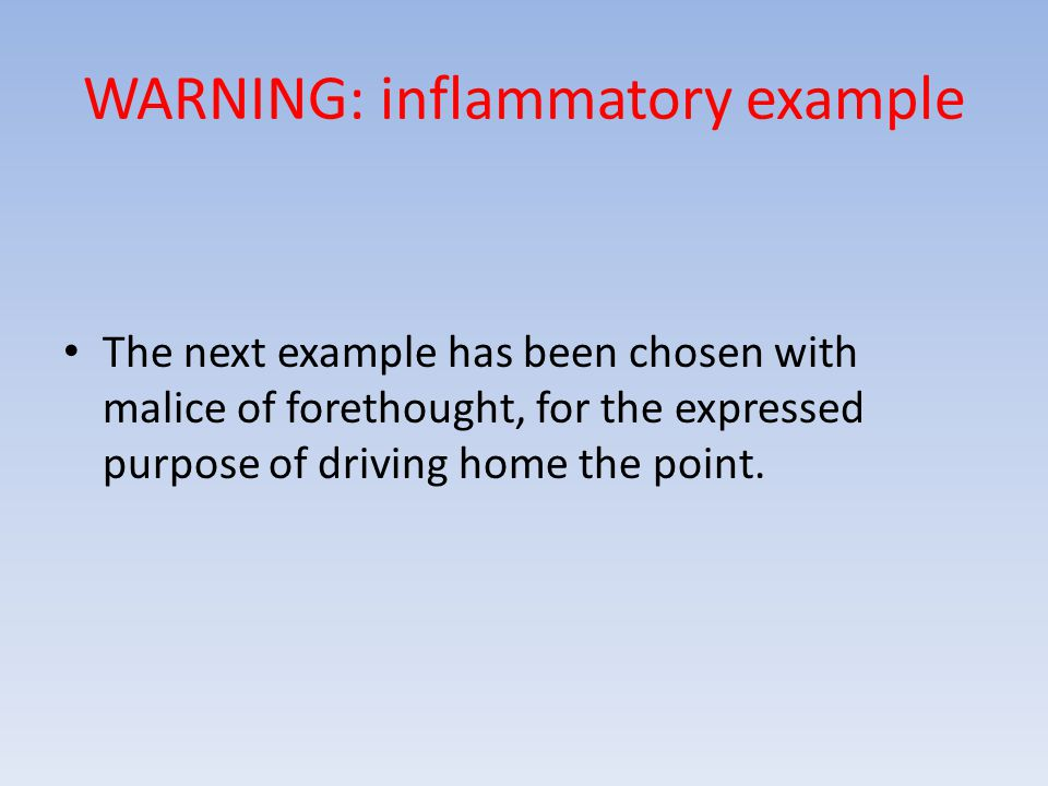 WARNING: inflammatory example The next example has been chosen with malice of forethought, for the expressed purpose of driving home the point.