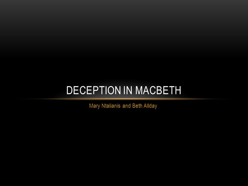 Mary Ntalianis and Beth Allday DECEPTION IN MACBETH