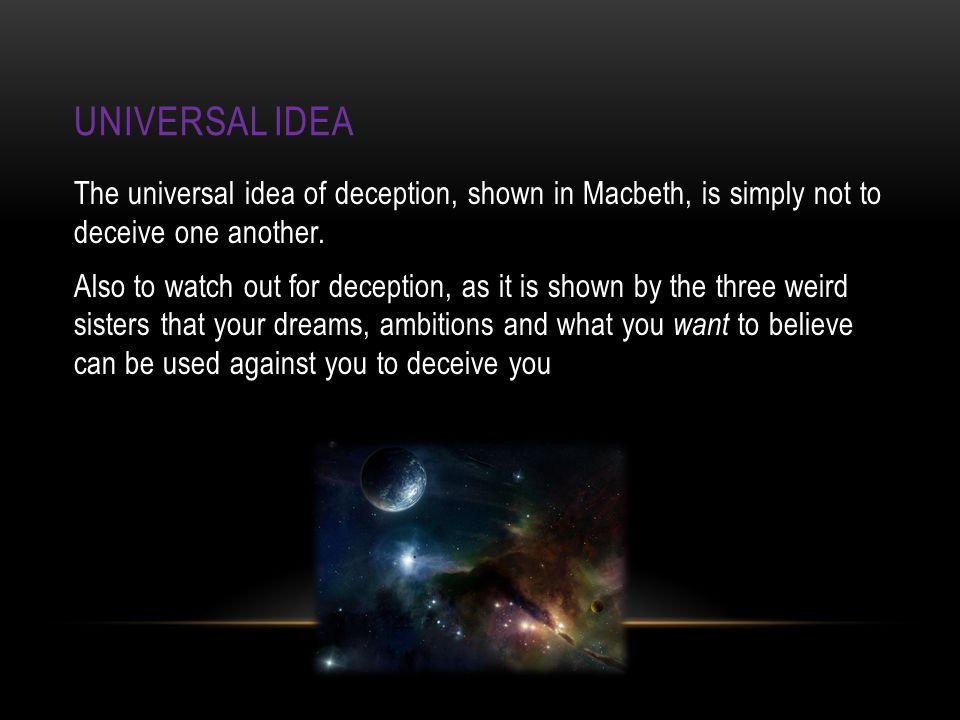 UNIVERSAL IDEA The universal idea of deception, shown in Macbeth, is simply not to deceive one another.