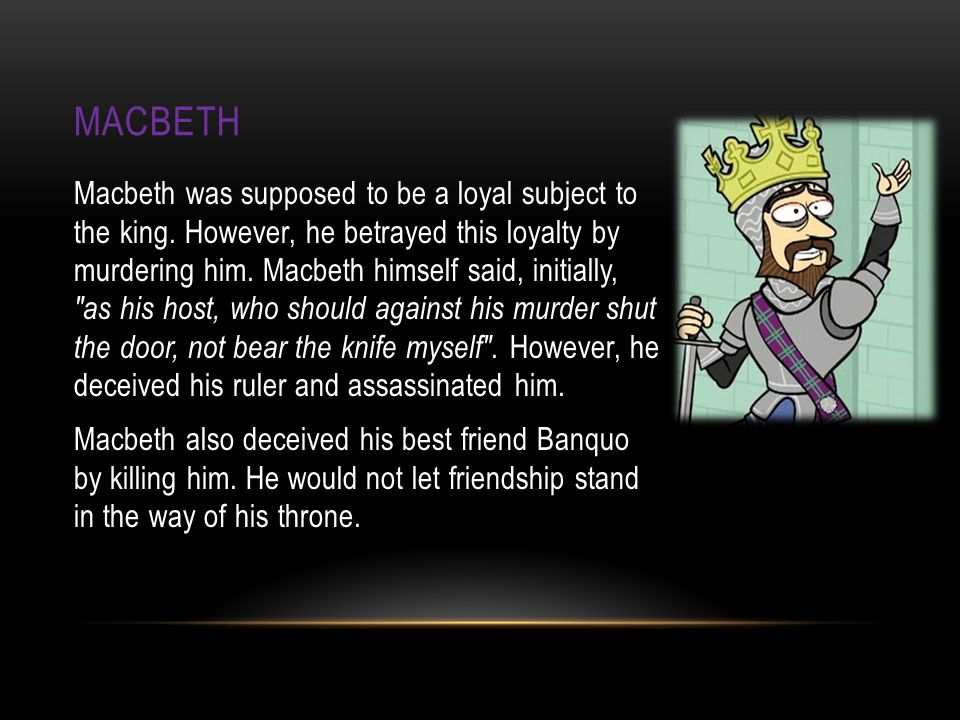MACBETH Macbeth was supposed to be a loyal subject to the king.