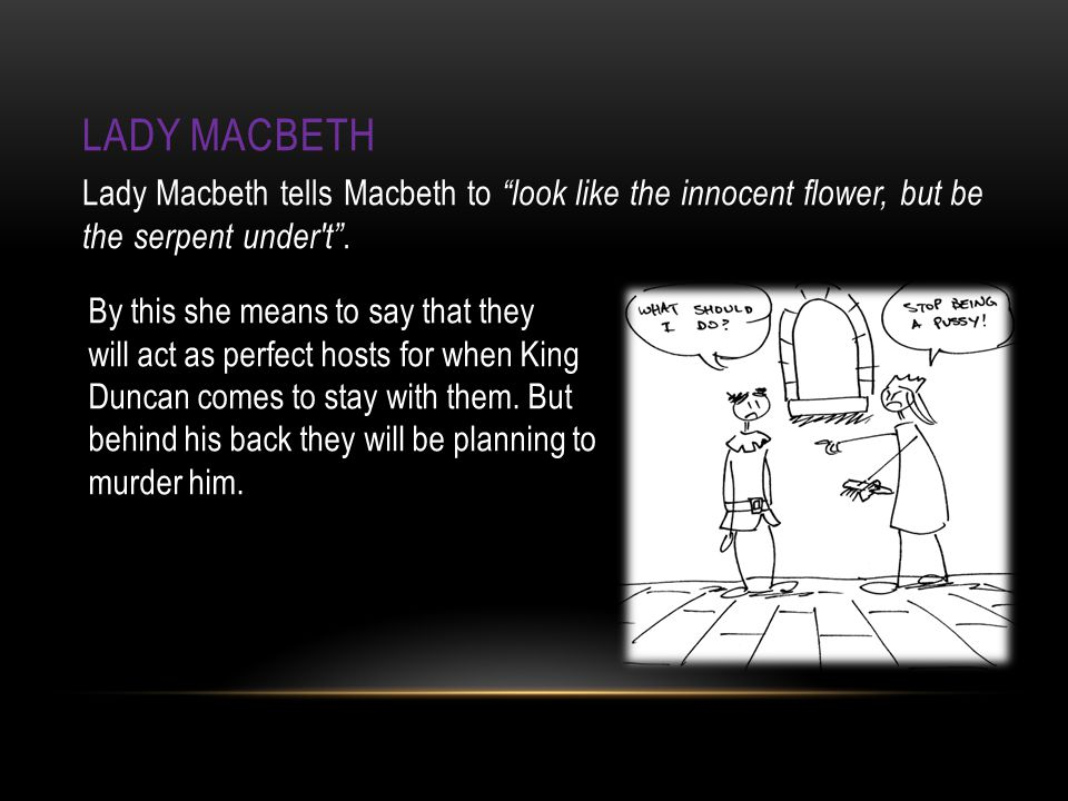 LADY MACBETH Lady Macbeth tells Macbeth to look like the innocent flower, but be the serpent under t .