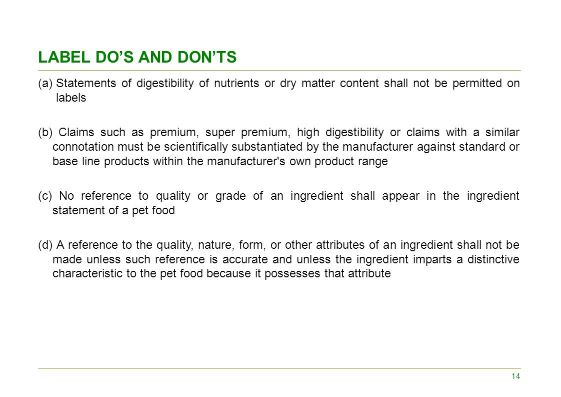 LABEL DO'S AND DON'TS (a)Statements of digestibility of nutrients or dry matter content shall not be permitted on labels (b) Claims such as premium, super premium, high digestibility or claims with a similar connotation must be scientifically substantiated by the manufacturer against standard or base line products within the manufacturer s own product range (c) No reference to quality or grade of an ingredient shall appear in the ingredient statement of a pet food (d) A reference to the quality, nature, form, or other attributes of an ingredient shall not be made unless such reference is accurate and unless the ingredient imparts a distinctive characteristic to the pet food because it possesses that attribute 14
