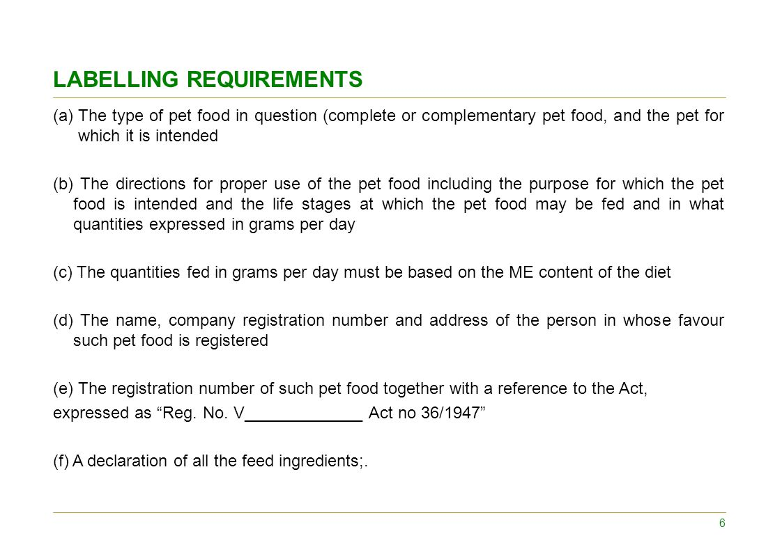 LABELLING REQUIREMENTS (a)The type of pet food in question (complete or complementary pet food, and the pet for which it is intended (b) The directions for proper use of the pet food including the purpose for which the pet food is intended and the life stages at which the pet food may be fed and in what quantities expressed in grams per day (c) The quantities fed in grams per day must be based on the ME content of the diet (d) The name, company registration number and address of the person in whose favour such pet food is registered (e) The registration number of such pet food together with a reference to the Act, expressed as Reg.