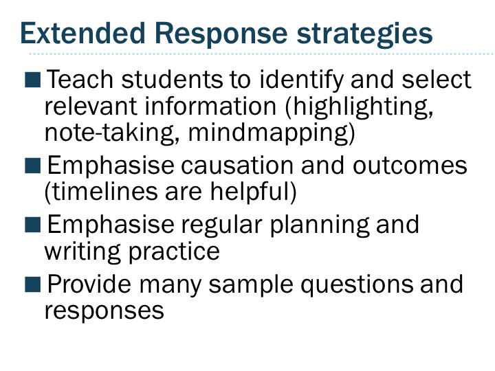 Extended Response strategies  Teach students to identify and select relevant information (highlighting, note-taking, mindmapping)  Emphasise causation and outcomes (timelines are helpful)  Emphasise regular planning and writing practice  Provide many sample questions and responses