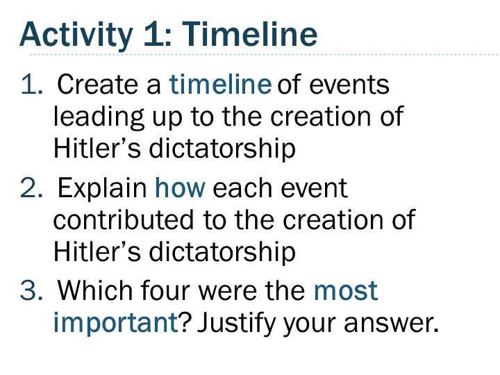 Activity 1: Timeline 1.Create a timeline of events leading up to the creation of Hitler's dictatorship 2.Explain how each event contributed to the creation of Hitler's dictatorship 3.Which four were the most important.