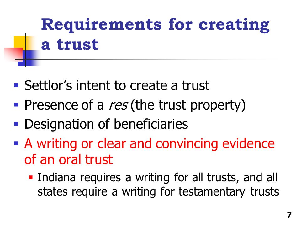 Requirements for creating a trust  Settlor's intent to create a trust  Presence of a res (the trust property)  Designation of beneficiaries  A writing or clear and convincing evidence of an oral trust  Indiana requires a writing for all trusts, and all states require a writing for testamentary trusts 7