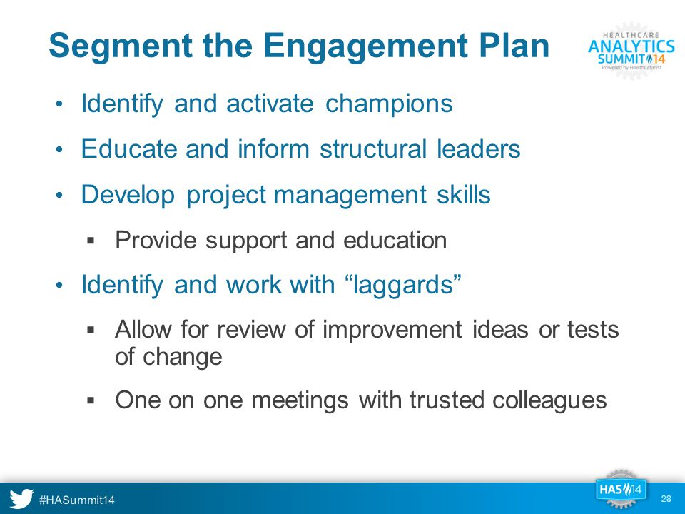 #HASummit14 Segment the Engagement Plan Identify and activate champions Educate and inform structural leaders Develop project management skills  Provide support and education Identify and work with laggards  Allow for review of improvement ideas or tests of change  One on one meetings with trusted colleagues 28