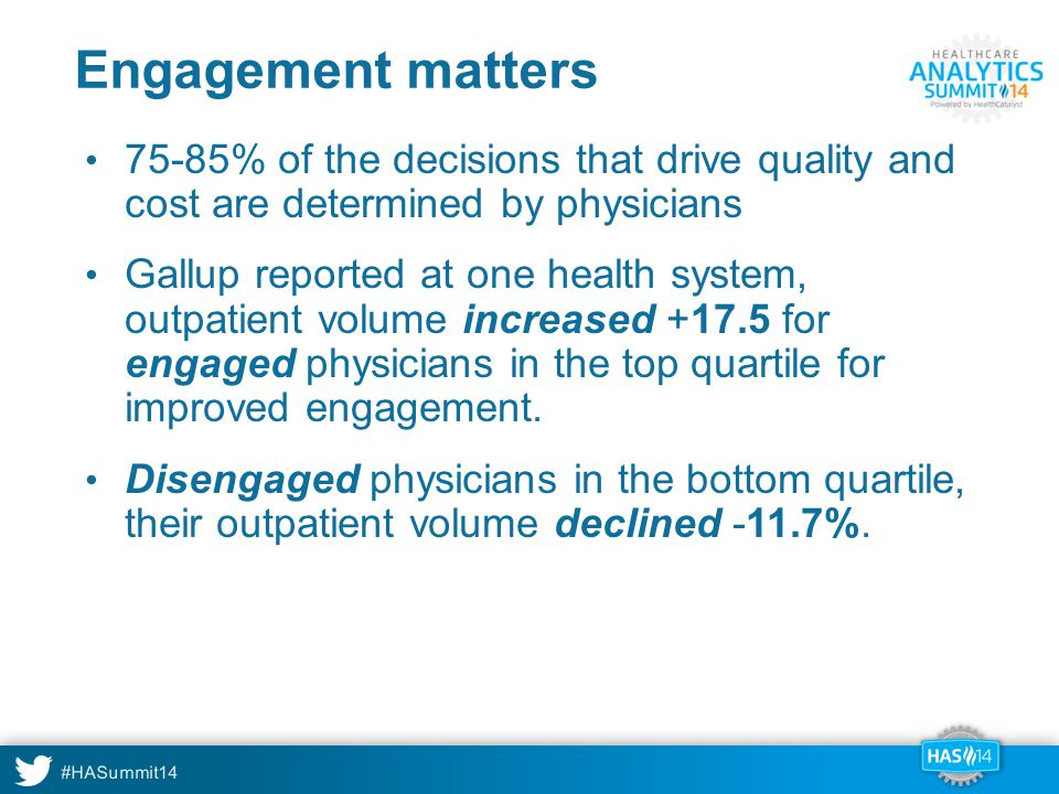 #HASummit14 Engagement matters 75-85% of the decisions that drive quality and cost are determined by physicians Gallup reported at one health system, outpatient volume increased +17.5 for engaged physicians in the top quartile for improved engagement.