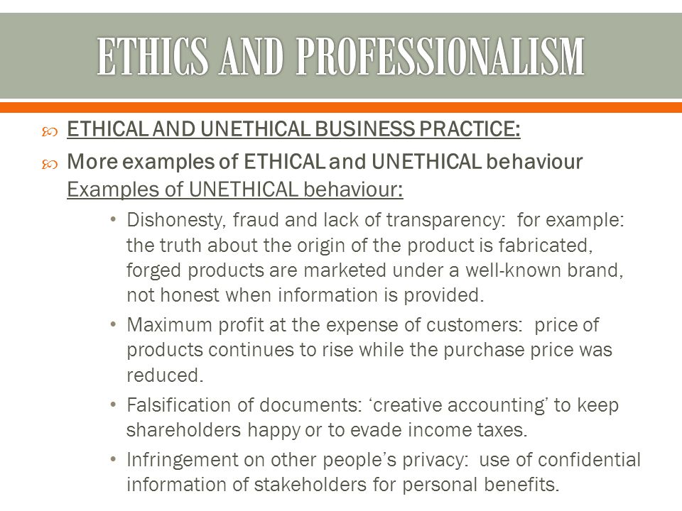  ETHICAL AND UNETHICAL BUSINESS PRACTICE:  More examples of ETHICAL and UNETHICAL behaviour Examples of UNETHICAL behaviour: Dishonesty, fraud and l