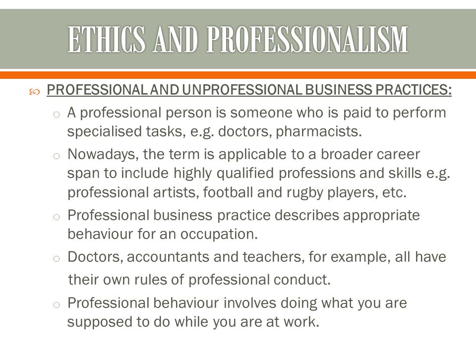  PROFESSIONAL AND UNPROFESSIONAL BUSINESS PRACTICES: o A professional person is someone who is paid to perform specialised tasks, e.g. doctors, pharm