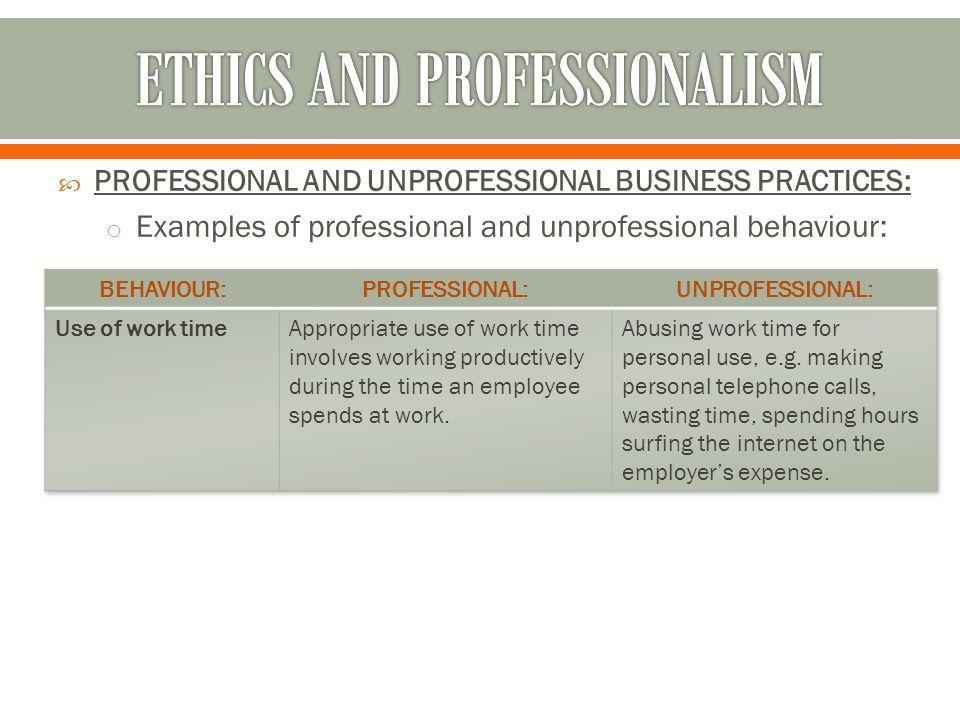  PROFESSIONAL AND UNPROFESSIONAL BUSINESS PRACTICES: o Examples of professional and unprofessional behaviour:
