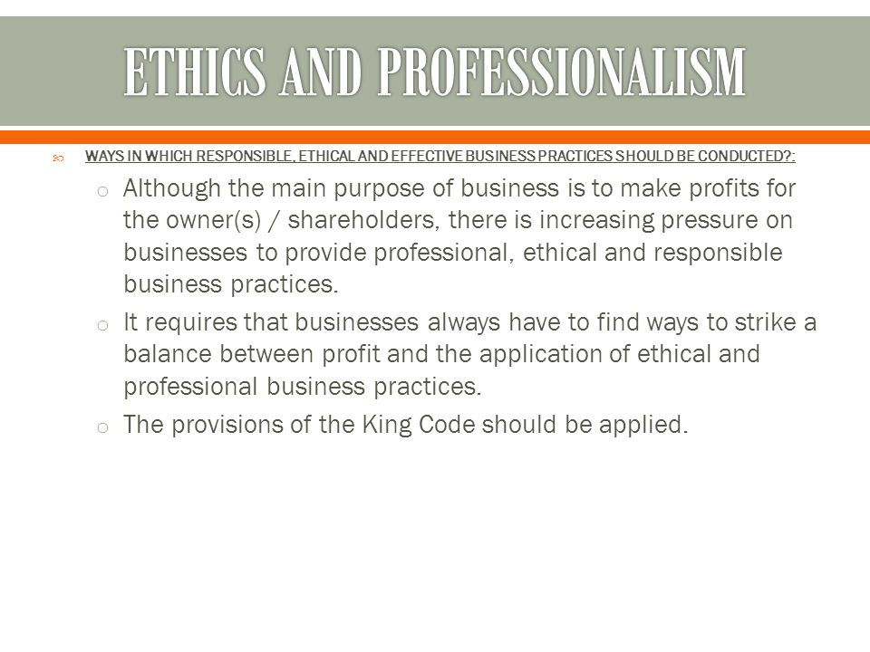  WAYS IN WHICH RESPONSIBLE, ETHICAL AND EFFECTIVE BUSINESS PRACTICES SHOULD BE CONDUCTED?: o Although the main purpose of business is to make profits